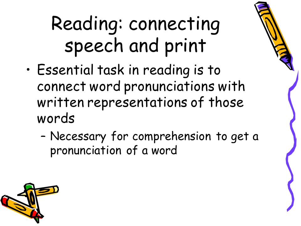 Reading: connecting speech and print Essential task in reading is to connect word pronunciations with written representations of those words –Necessar