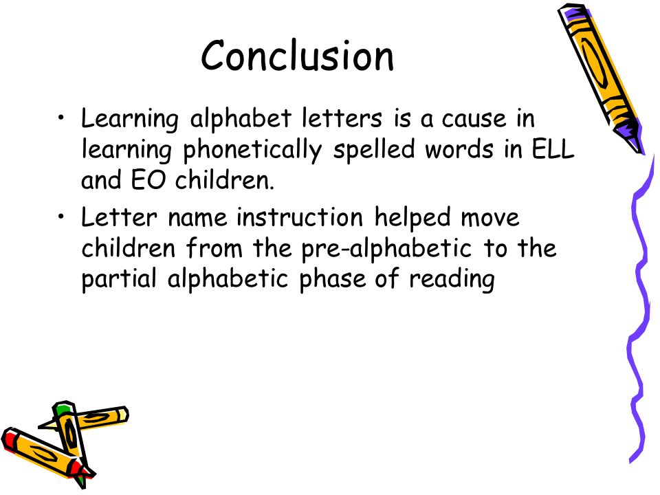 Conclusion Learning alphabet letters is a cause in learning phonetically spelled words in ELL and EO children. Letter name instruction helped move chi