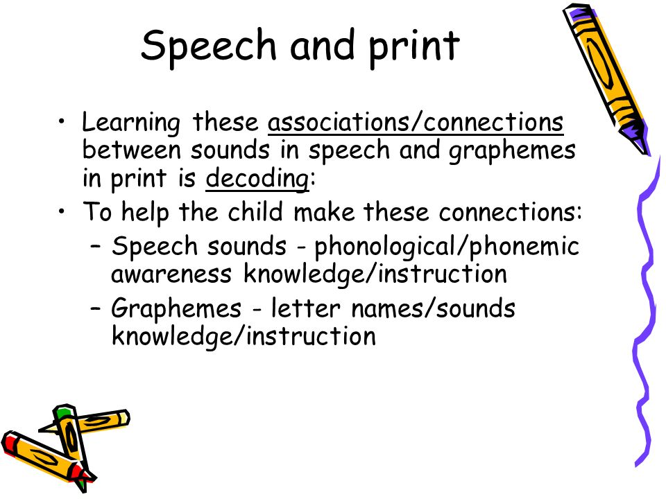 Speech and print Learning these associations/connections between sounds in speech and graphemes in print is decoding: To help the child make these con