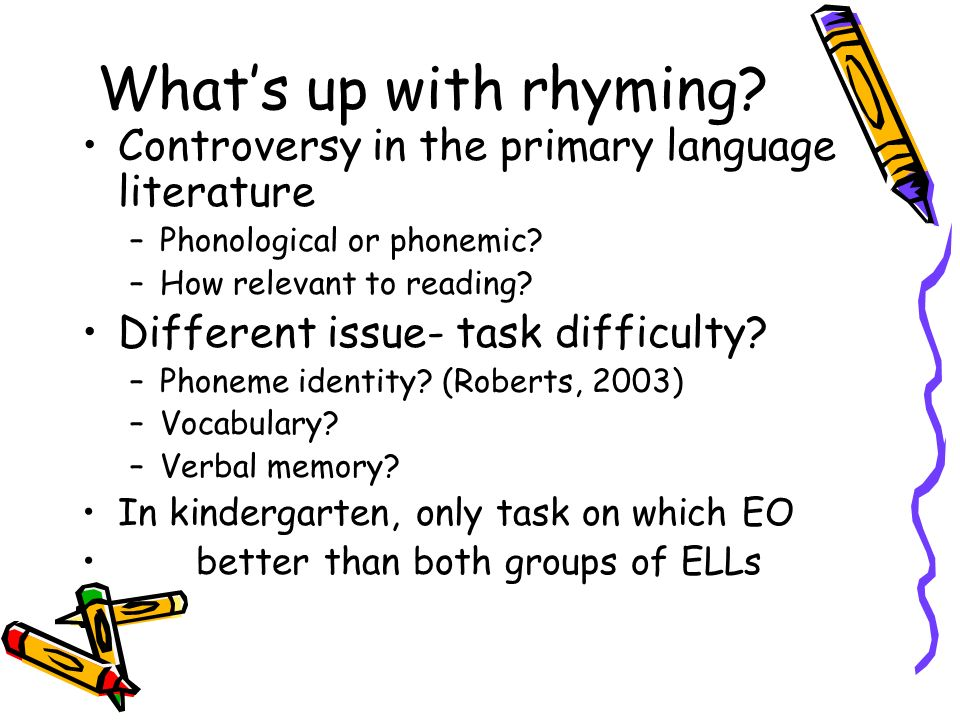 Whats up with rhyming? Controversy in the primary language literature –Phonological or phonemic? –How relevant to reading? Different issue- task diffi