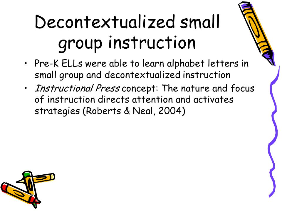 Decontextualized small group instruction Pre-K ELLs were able to learn alphabet letters in small group and decontextualized instruction Instructional