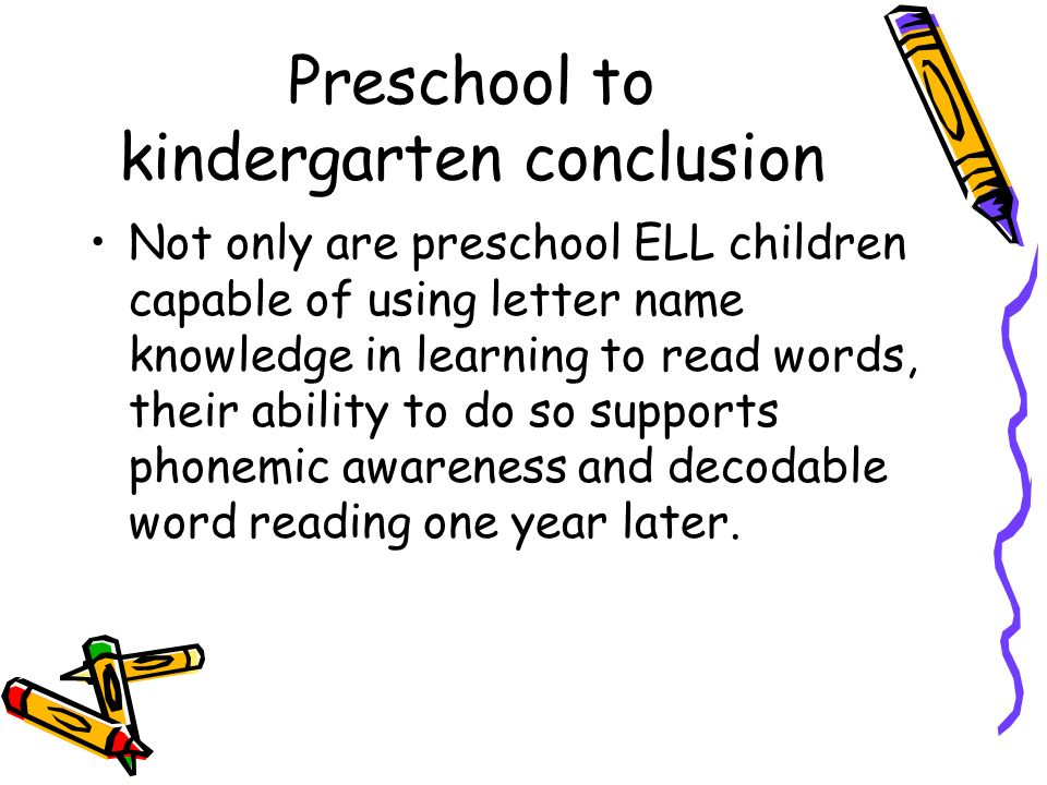 Preschool to kindergarten conclusion Not only are preschool ELL children capable of using letter name knowledge in learning to read words, their abili