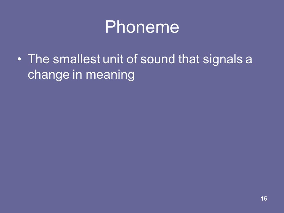 15 Phoneme The smallest unit of sound that signals a change in meaning