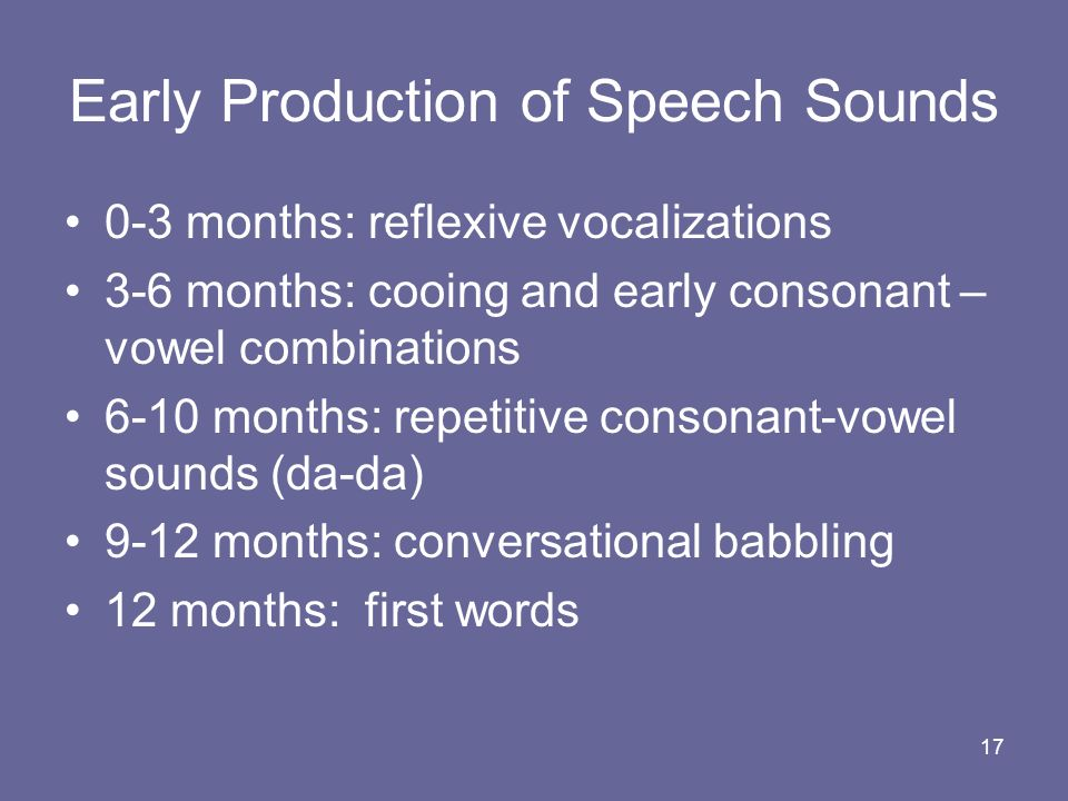 17 Early Production of Speech Sounds 0-3 months: reflexive vocalizations 3-6 months: cooing and early consonant – vowel combinations 6-10 months: repe