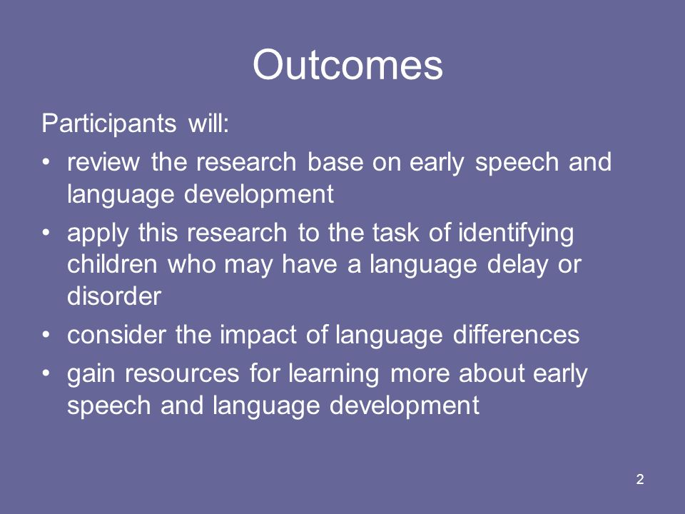 2 Outcomes Participants will: review the research base on early speech and language development apply this research to the task of identifying childre