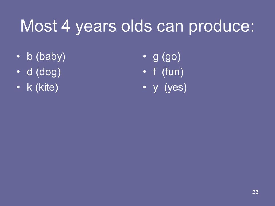 23 Most 4 years olds can produce: b (baby) d (dog) k (kite) g (go) f (fun) y (yes)