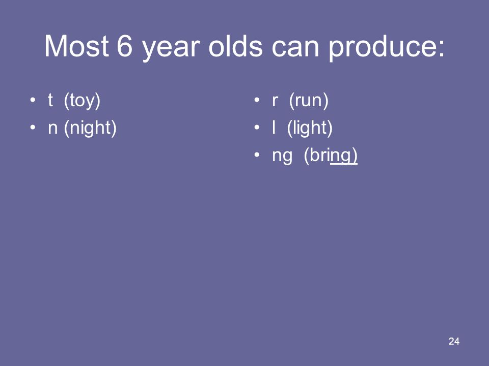 24 Most 6 year olds can produce: t (toy) n (night) r (run) l (light) ng (bring)