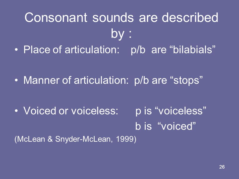 26 Consonant sounds are described by : Place of articulation: p/b are bilabials Manner of articulation: p/b are stops Voiced or voiceless: p is voicel