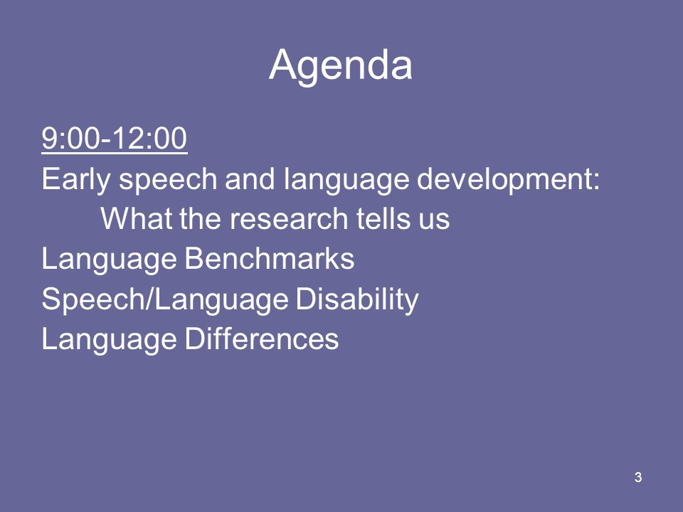 3 Agenda 9:00-12:00 Early speech and language development: What the research tells us Language Benchmarks Speech/Language Disability Language Differen