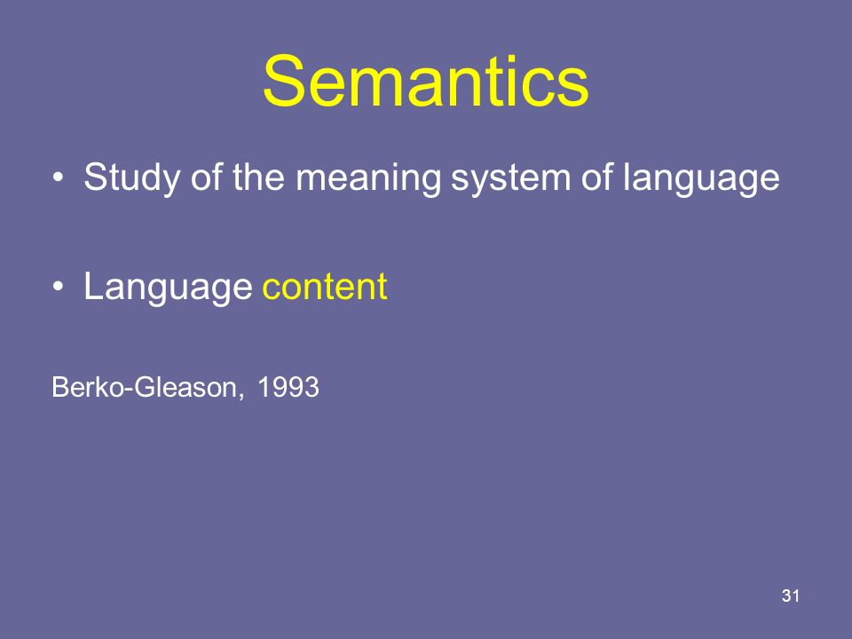 31 Semantics Study of the meaning system of language Language content Berko-Gleason, 1993