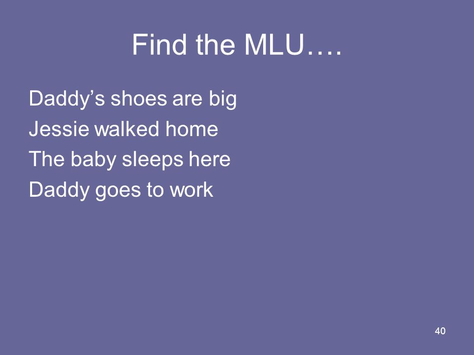 40 Find the MLU…. Daddys shoes are big Jessie walked home The baby sleeps here Daddy goes to work