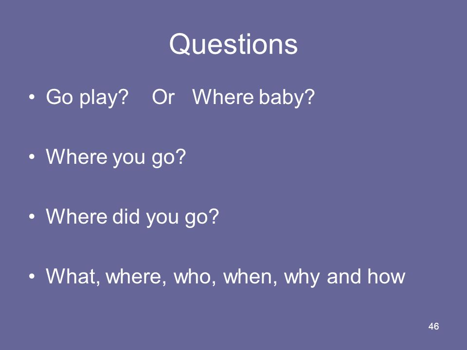 46 Questions Go play? Or Where baby? Where you go? Where did you go? What, where, who, when, why and how