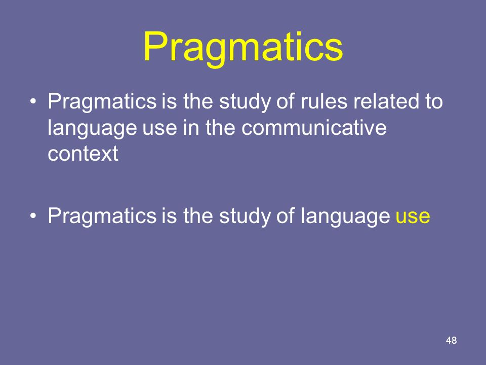 48 Pragmatics Pragmatics is the study of rules related to language use in the communicative context Pragmatics is the study of language use