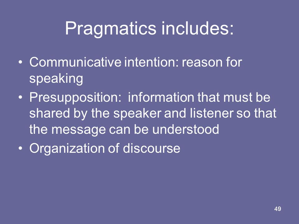49 Pragmatics includes: Communicative intention: reason for speaking Presupposition: information that must be shared by the speaker and listener so th