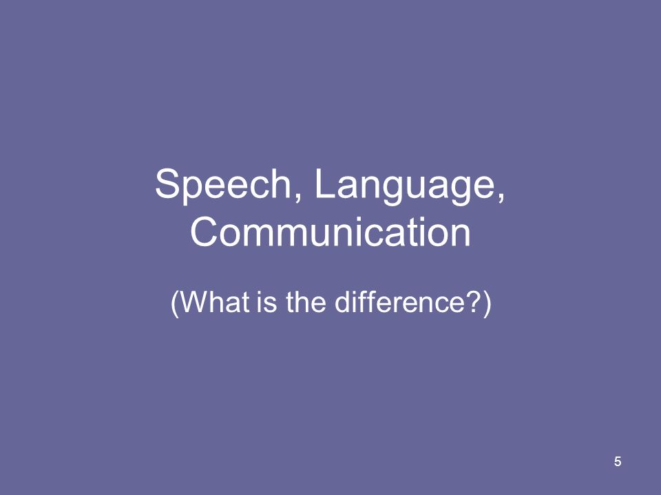 5 Speech, Language, Communication (What is the difference?)