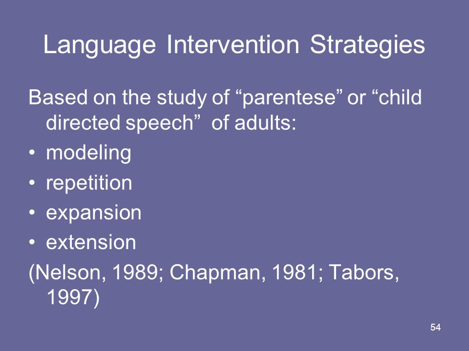 54 Language Intervention Strategies Based on the study of parentese or child directed speech of adults: modeling repetition expansion extension (Nelso
