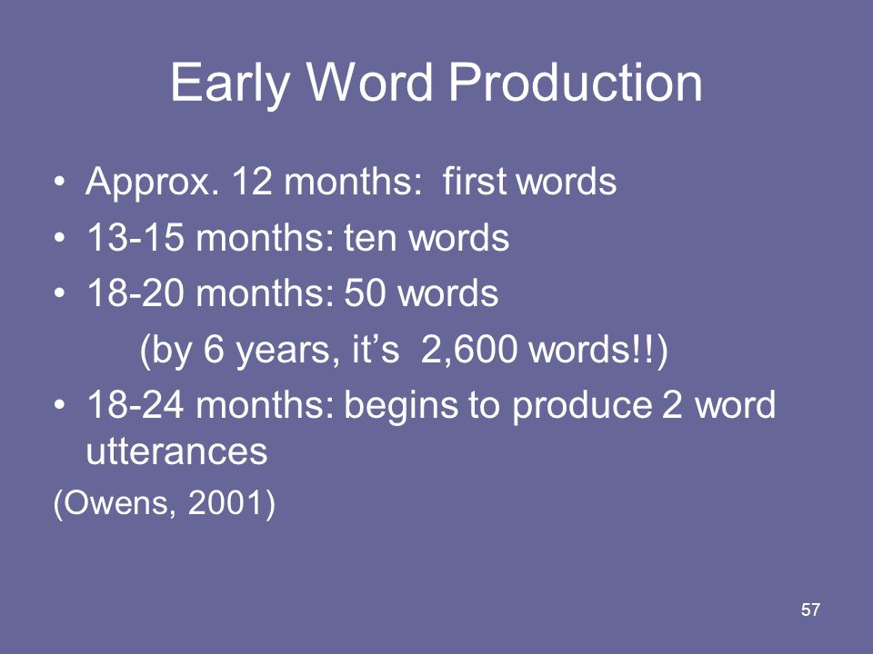 57 Early Word Production Approx. 12 months: first words 13-15 months: ten words 18-20 months: 50 words (by 6 years, its 2,600 words!!) 18-24 months: b
