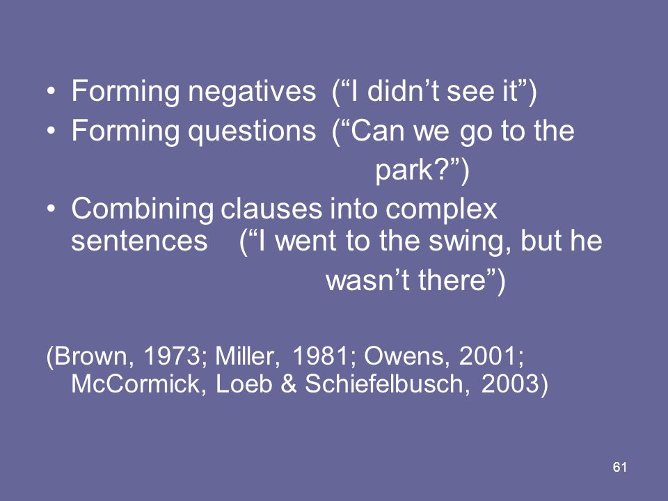 61 Forming negatives (I didnt see it) Forming questions (Can we go to the park?) Combining clauses into complex sentences (I went to the swing, but he