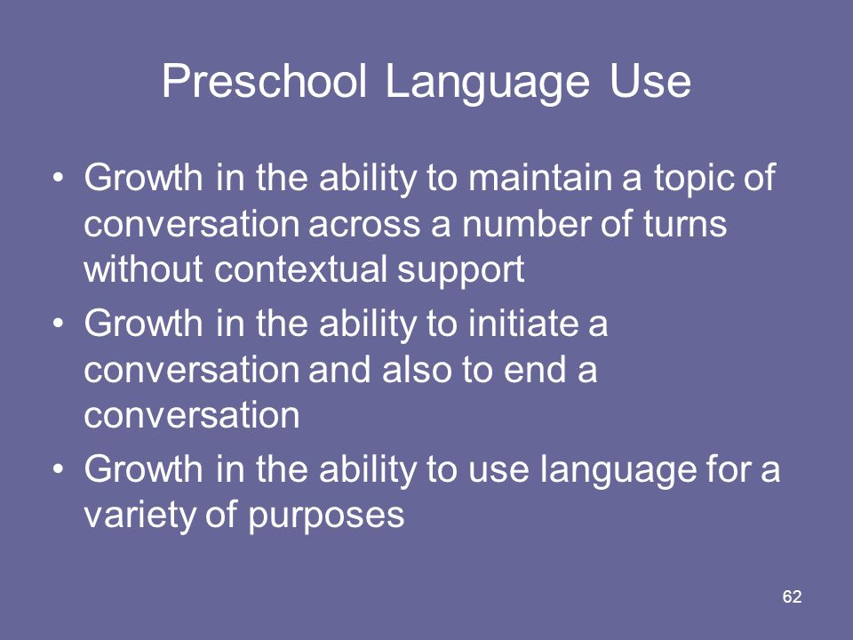 62 Preschool Language Use Growth in the ability to maintain a topic of conversation across a number of turns without contextual support Growth in the