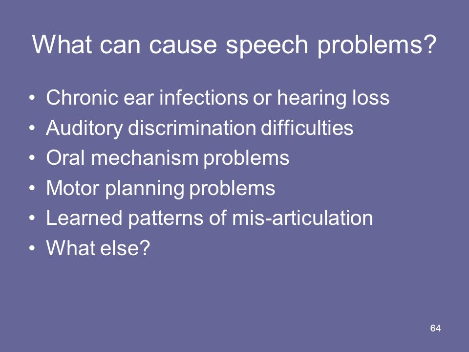 64 What can cause speech problems? Chronic ear infections or hearing loss Auditory discrimination difficulties Oral mechanism problems Motor planning