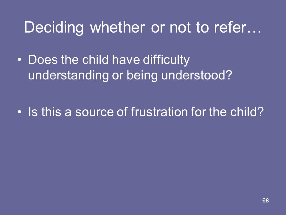 68 Deciding whether or not to refer… Does the child have difficulty understanding or being understood? Is this a source of frustration for the child?