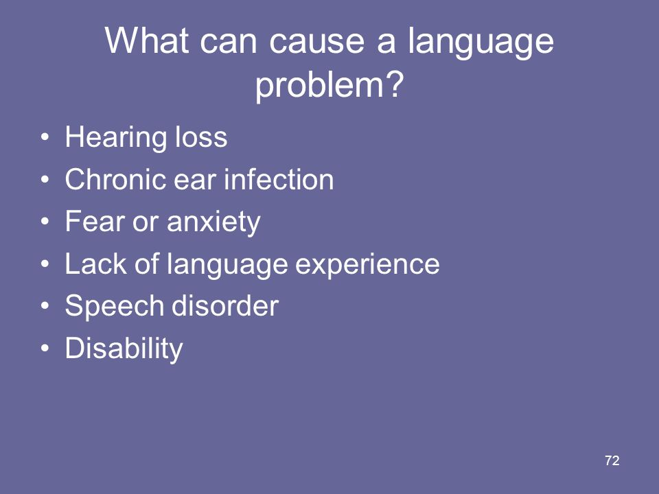 72 What can cause a language problem? Hearing loss Chronic ear infection Fear or anxiety Lack of language experience Speech disorder Disability