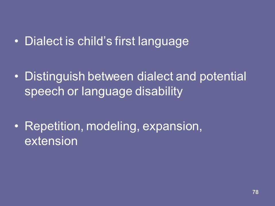 78 Dialect is childs first language Distinguish between dialect and potential speech or language disability Repetition, modeling, expansion, extension