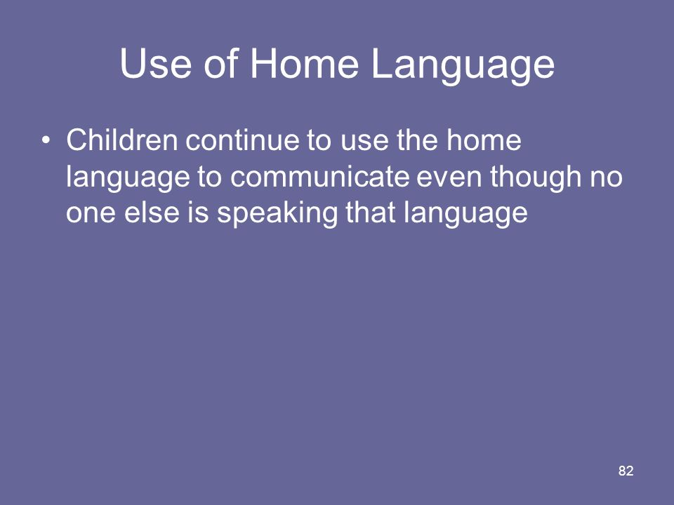 82 Use of Home Language Children continue to use the home language to communicate even though no one else is speaking that language