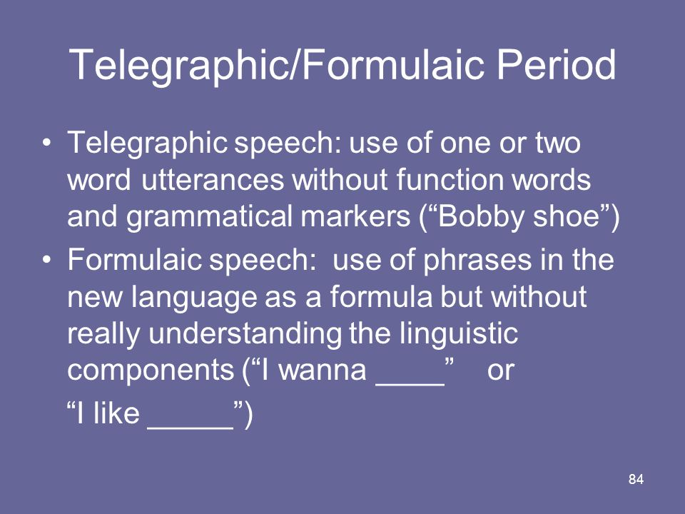 84 Telegraphic/Formulaic Period Telegraphic speech: use of one or two word utterances without function words and grammatical markers (Bobby shoe) Form