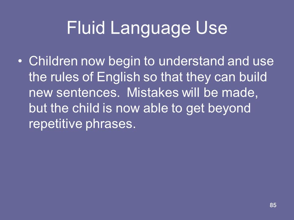 85 Fluid Language Use Children now begin to understand and use the rules of English so that they can build new sentences. Mistakes will be made, but t