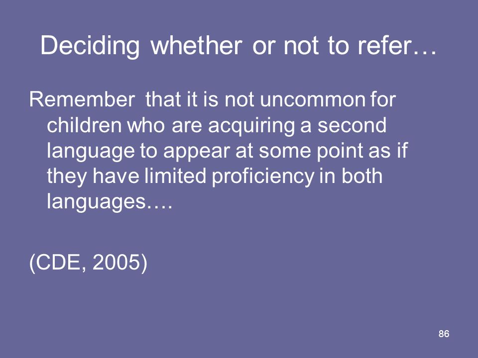 86 Deciding whether or not to refer… Remember that it is not uncommon for children who are acquiring a second language to appear at some point as if t