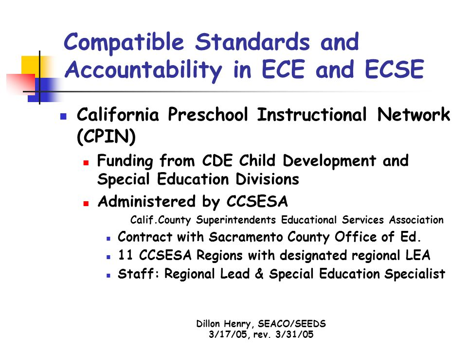 Dillon Henry, SEACO/SEEDS 3/17/05, rev. 3/31/05 Compatible Standards and Accountability in ECE and ECSE California Preschool Instructional Network (CP