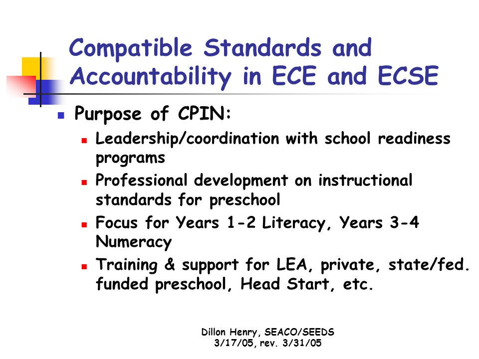 Dillon Henry, SEACO/SEEDS 3/17/05, rev. 3/31/05 Compatible Standards and Accountability in ECE and ECSE Purpose of CPIN: Leadership/coordination with