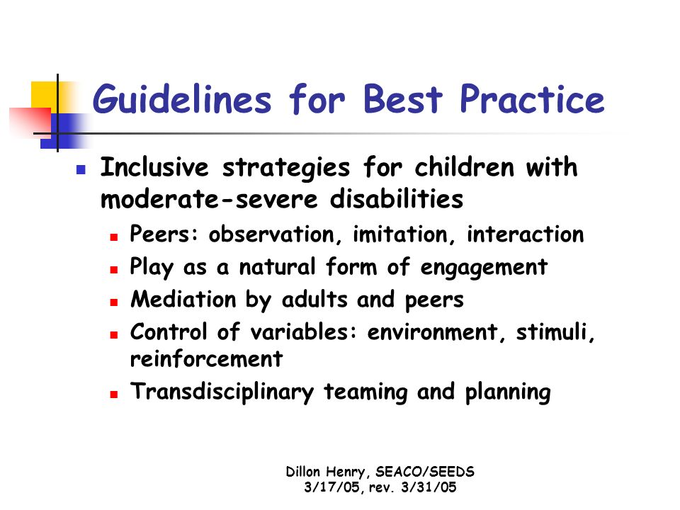 Dillon Henry, SEACO/SEEDS 3/17/05, rev. 3/31/05 Guidelines for Best Practice Inclusive strategies for children with moderate-severe disabilities Peers