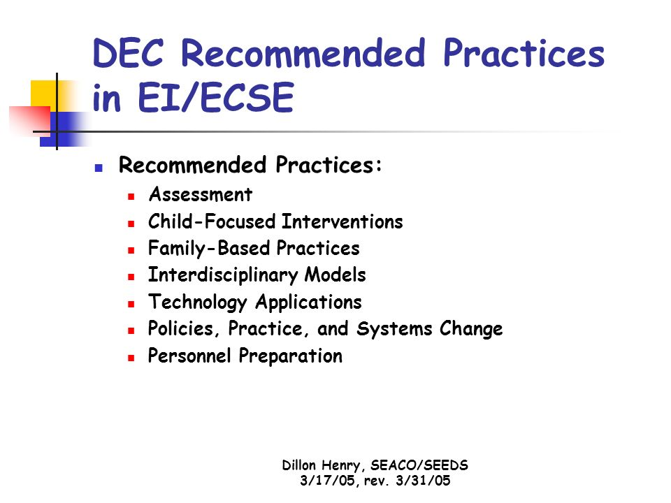 Dillon Henry, SEACO/SEEDS 3/17/05, rev. 3/31/05 DEC Recommended Practices in EI/ECSE Recommended Practices: Assessment Child-Focused Interventions Fam