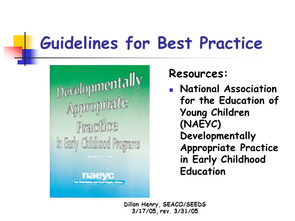 Dillon Henry, SEACO/SEEDS 3/17/05, rev. 3/31/05 Guidelines for Best Practice Resources: National Association for the Education of Young Children (NAEY