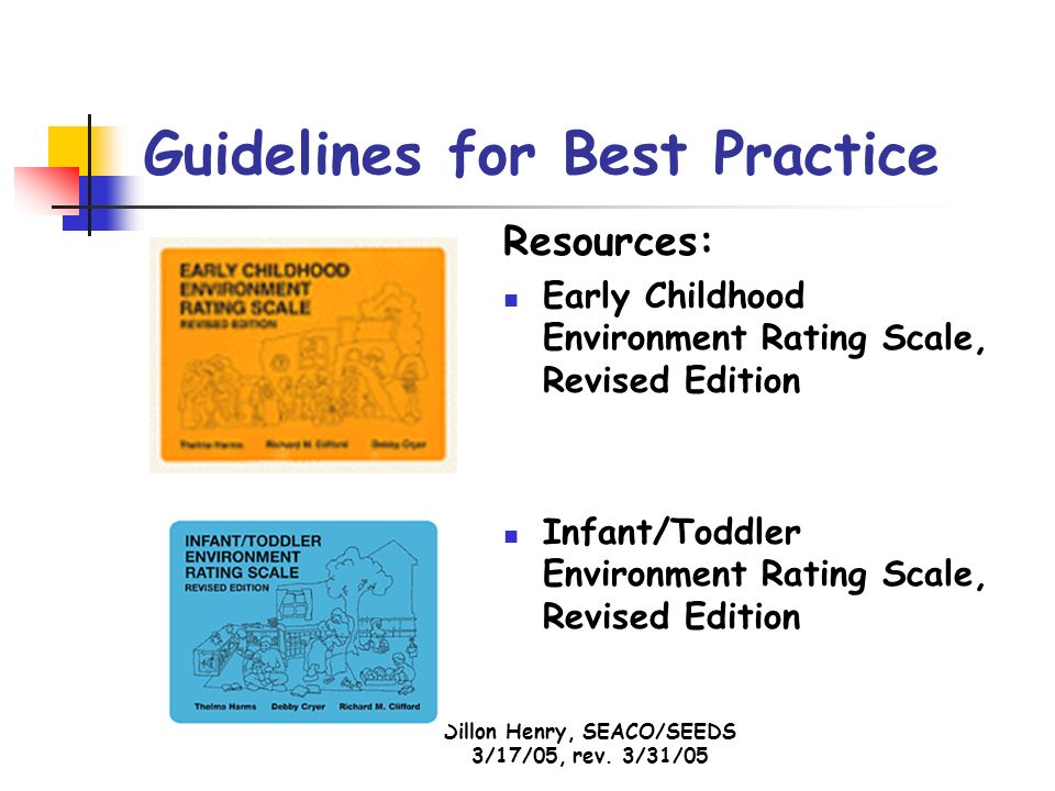 Dillon Henry, SEACO/SEEDS 3/17/05, rev. 3/31/05 Guidelines for Best Practice Resources: Early Childhood Environment Rating Scale, Revised Edition Infa