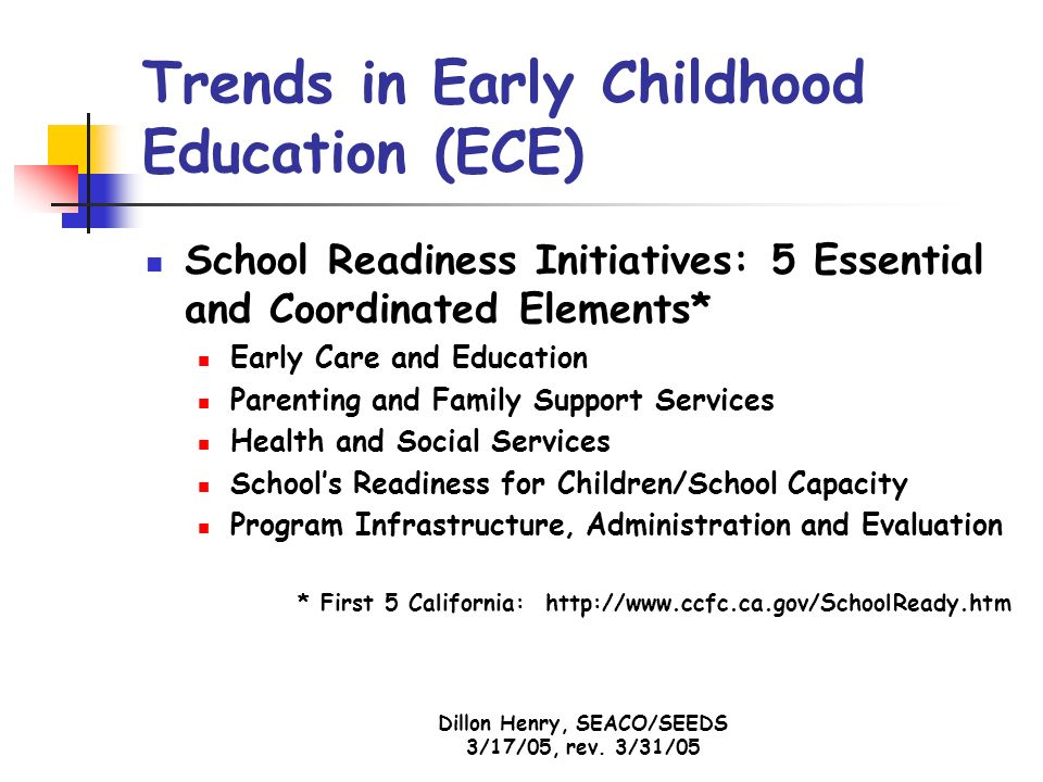 Dillon Henry, SEACO/SEEDS 3/17/05, rev. 3/31/05 Trends in Early Childhood Education (ECE) School Readiness Initiatives: 5 Essential and Coordinated El