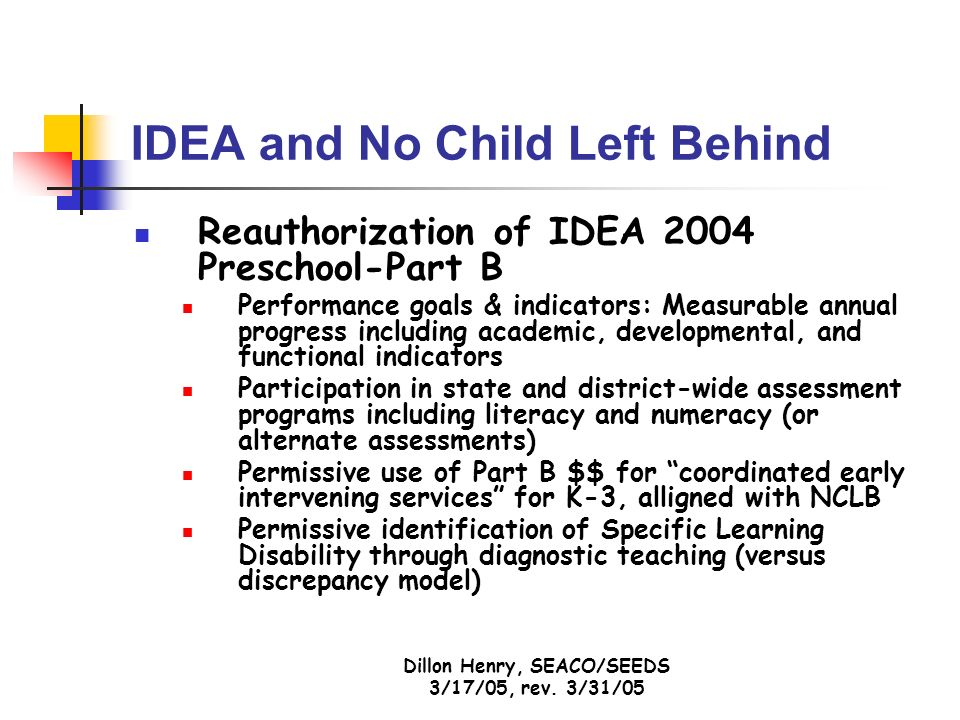 Dillon Henry, SEACO/SEEDS 3/17/05, rev. 3/31/05 IDEA and No Child Left Behind Reauthorization of IDEA 2004 Preschool-Part B Performance goals & indica
