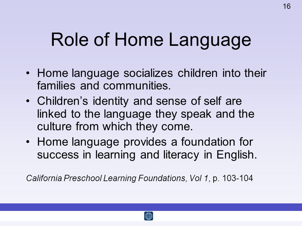 16 Role of Home Language Home language socializes children into their families and communities. Childrens identity and sense of self are linked to the