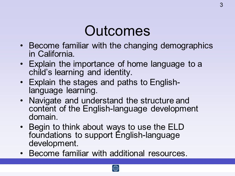 3 Outcomes Become familiar with the changing demographics in California. Explain the importance of home language to a childs learning and identity. Ex
