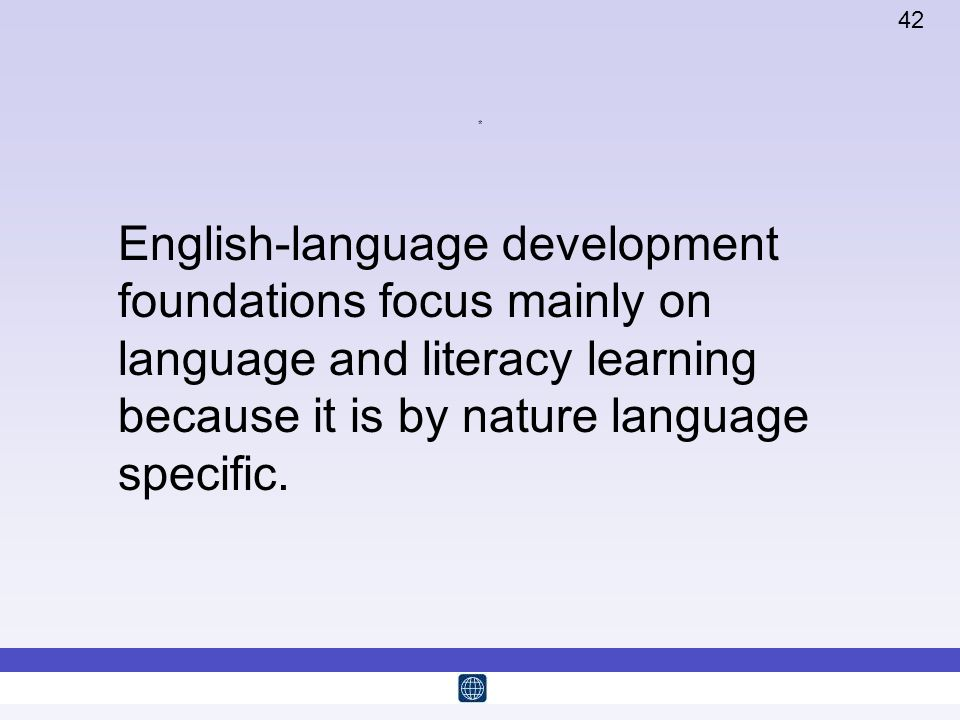42 * English-language development foundations focus mainly on language and literacy learning because it is by nature language specific.