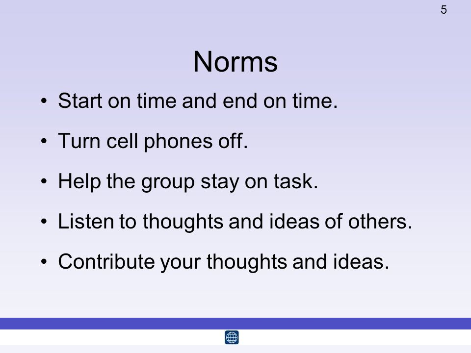 5 Norms Start on time and end on time. Turn cell phones off. Help the group stay on task. Listen to thoughts and ideas of others. Contribute your thou