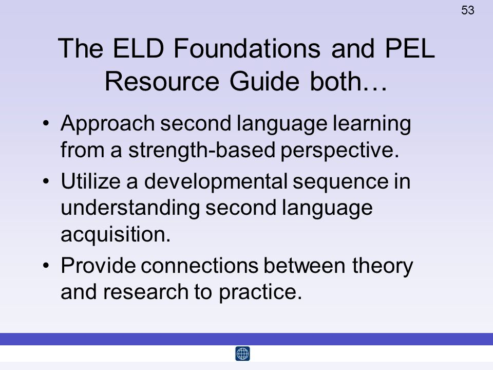 53 The ELD Foundations and PEL Resource Guide both… Approach second language learning from a strength-based perspective. Utilize a developmental seque
