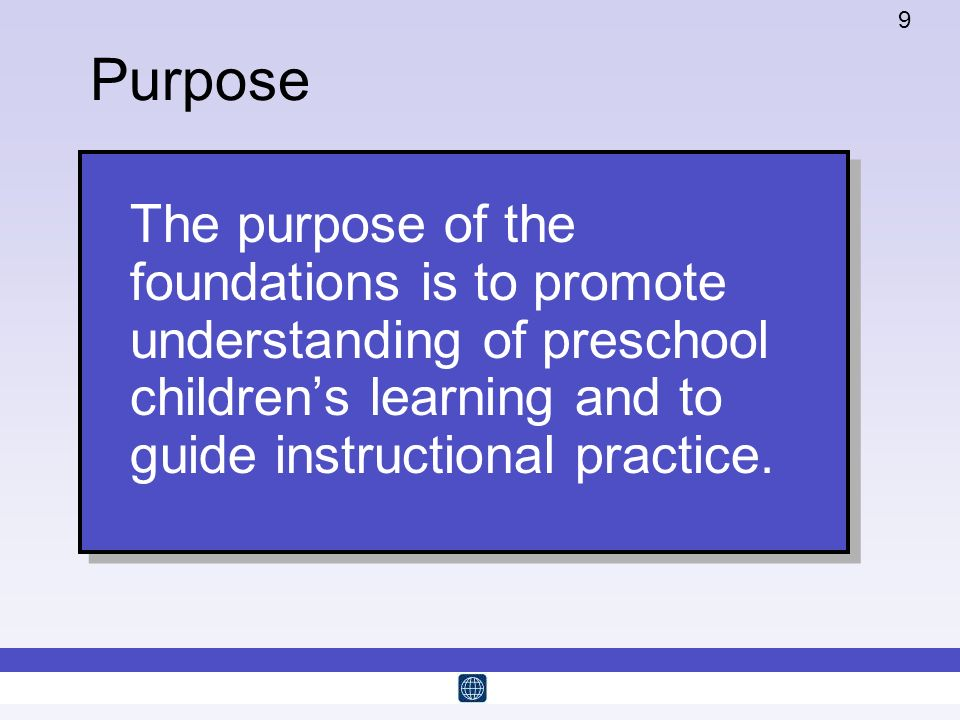 9 The purpose of the foundations is to promote understanding of preschool childrens learning and to guide instructional practice. Purpose