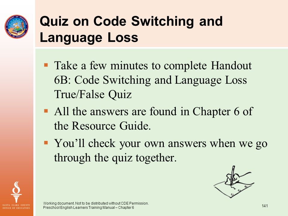 Working document. Not to be distributed without CDE Permission. Preschool English Learners Training Manual – Chapter 6 141 Quiz on Code Switching and