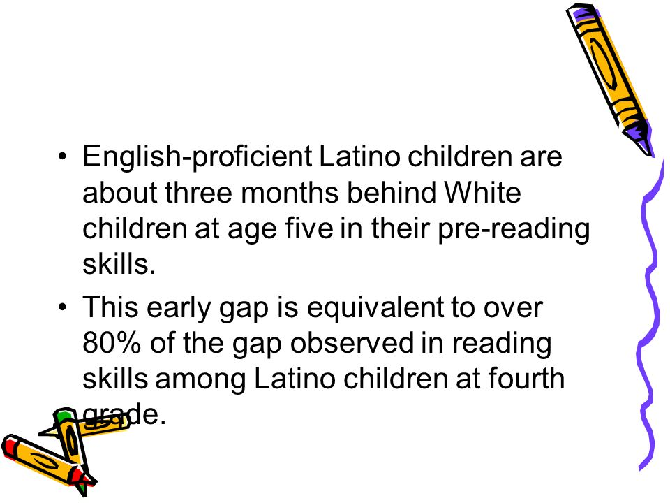 English-proficient Latino children are about three months behind White children at age five in their pre-reading skills.