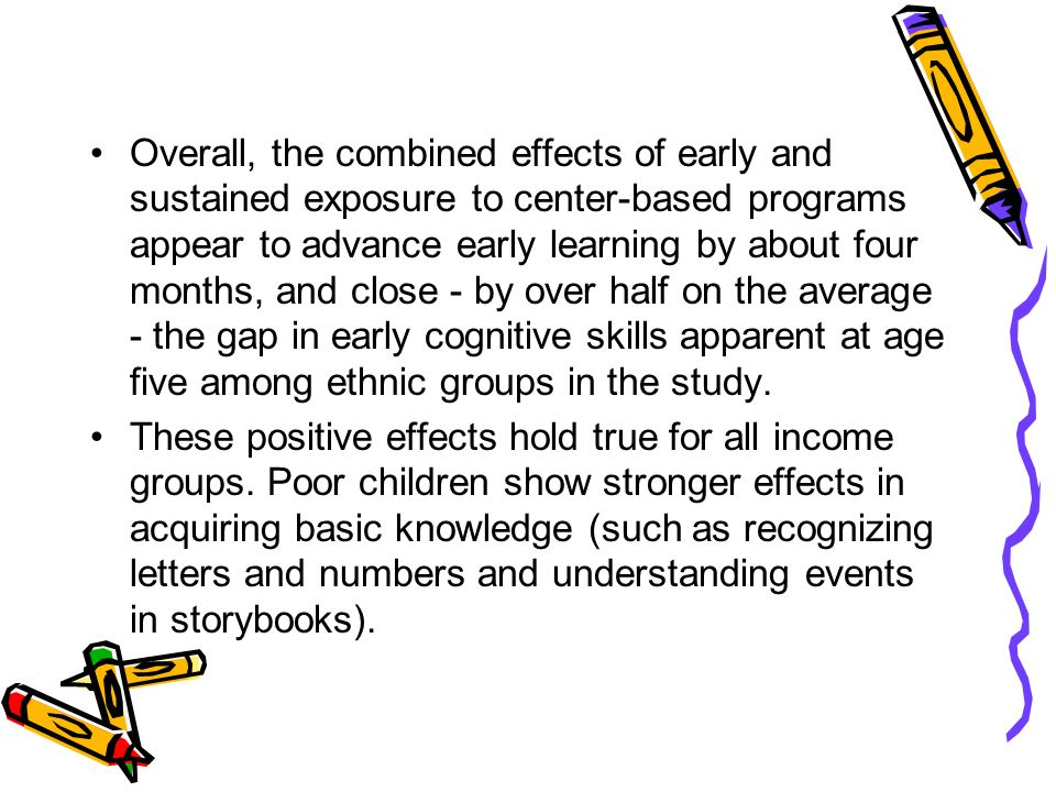 Overall, the combined effects of early and sustained exposure to center-based programs appear to advance early learning by about four months, and close - by over half on the average - the gap in early cognitive skills apparent at age five among ethnic groups in the study.