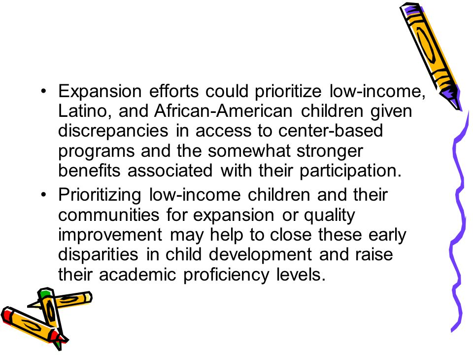 Expansion efforts could prioritize low-income, Latino, and African-American children given discrepancies in access to center-based programs and the somewhat stronger benefits associated with their participation.