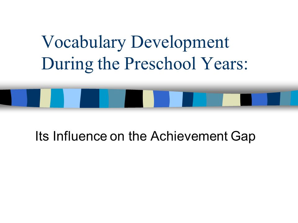 Vocabulary Development During the Preschool Years: Its Influence on the Achievement Gap